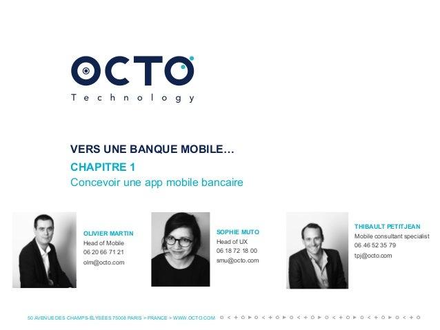 50 AVENUE DES CHAMPS-ÉLYSÉES 75008 PARIS > FRANCE > WWW.OCTO.COM VERS UNE BANQUE MOBILE… CHAPITRE 1 Concevoir une app mobi...