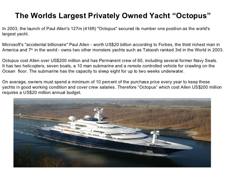 "The Worlds Largest Privately Owned Yacht ""Octopus"" In 2003, the launch of Paul Allen's 127m (416ft) ""Octopus"" secured its ..."