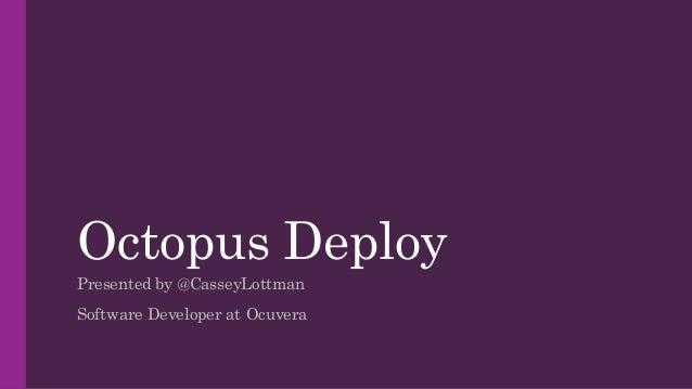 Octopus Deploy Presented by @CasseyLottman Software Developer at Ocuvera