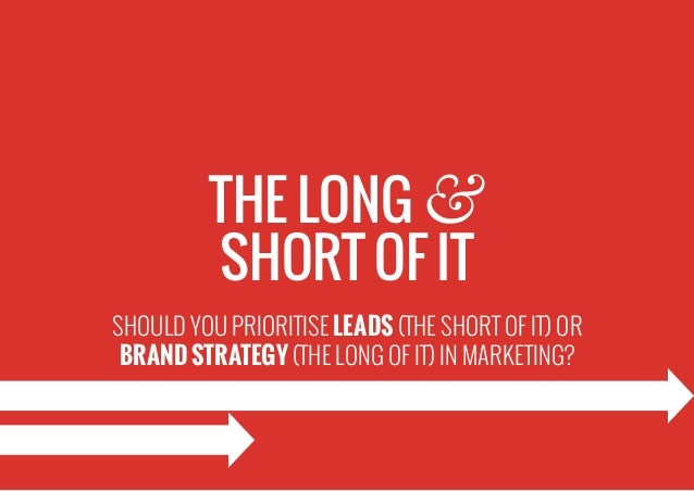 SHOULD YOU PRIORITISE LEADS (THE SHORT OF IT) OR BRAND STRATEGY (THE LONG OF IT) IN MARKETING? THE LONG & SHORT OF IT