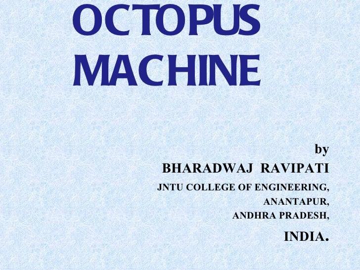 OCTOPUS MACHINE <ul><li>by </li></ul><ul><li>BHARADWAJ  RAVIPATI </li></ul><ul><li>JNTU COLLEGE OF ENGINEERING, </li></ul>...
