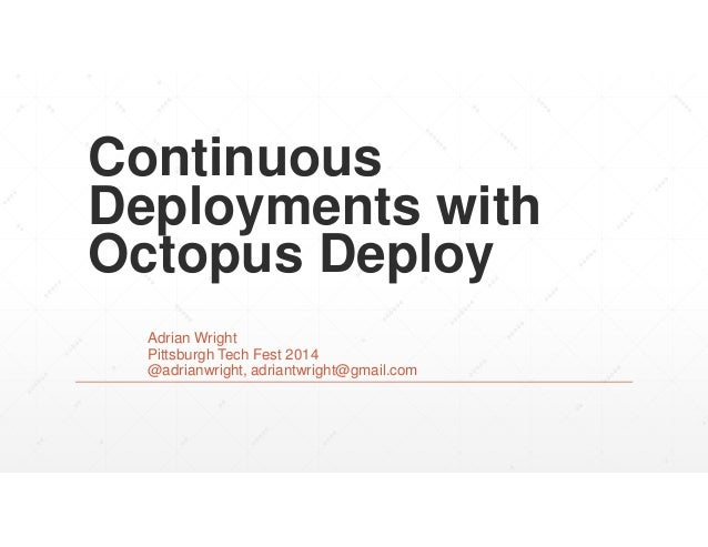 Continuous Deployments with Octopus Deploy Adrian Wright Pittsburgh Tech Fest 2014 @adrianwright, adriantwright@gmail.com