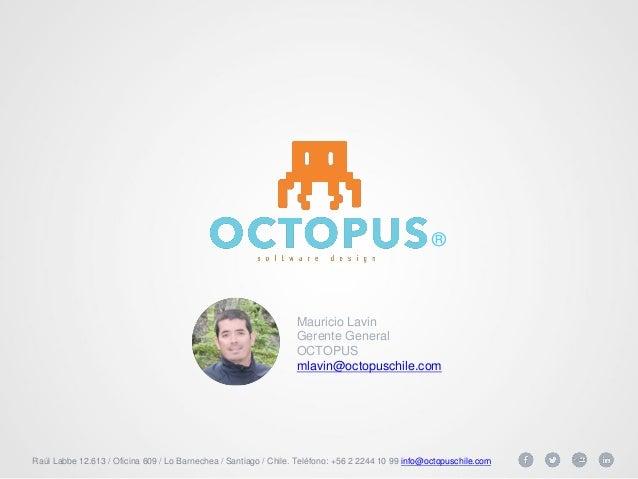 Raúl Labbe 12.613 / Oficina 609 / Lo Barnechea / Santiago / Chile. Teléfono: +56 2 2244 10 99 info@octopuschile.com  Mauri...