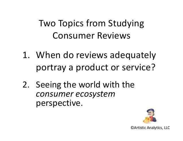 Two Topics from Studying Consumer Reviews 1. When do reviews adequately portray a product or service? 2. Seeing the world ...