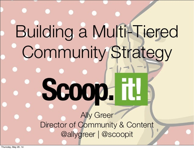 Building a Multi-Tiered Community Strategy Ally Greer Director of Community & Content @allygreer | @scoopit Thursday, May ...