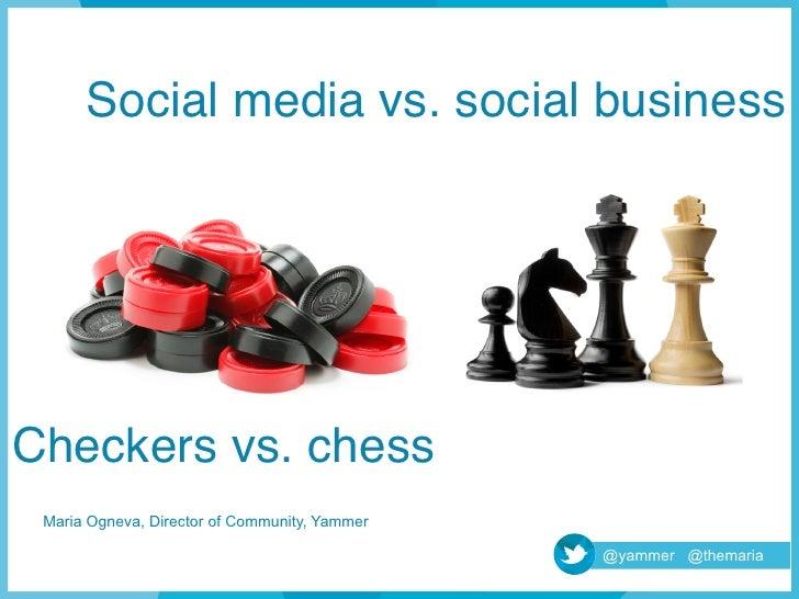 Social media vs. social business!Checkers vs. chess! Maria Ogneva, Director of Community, Yammer                          ...