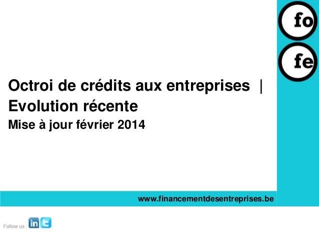 Octroi de crédits aux entreprises | Evolution récente Mise à jour février 2014  www.financementdesentreprises.be