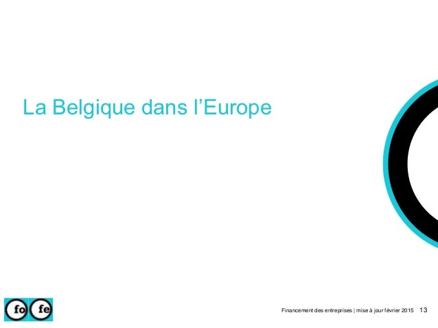 La Belgique dans l'Europe Financement des entreprises | mise à jour février 2015 13