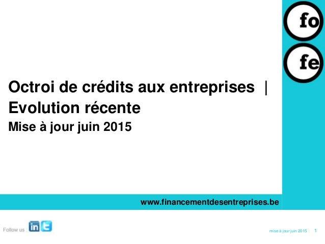 Octroi de crédits aux entreprises | Evolution récente Mise à jour juin 2015 www.financementdesentreprises.be 1mise à jour ...