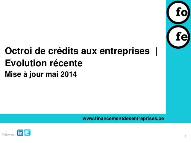 Octroi de crédits aux entreprises | Evolution récente Mise à jour mai 2014 www.financementdesentreprises.be 1
