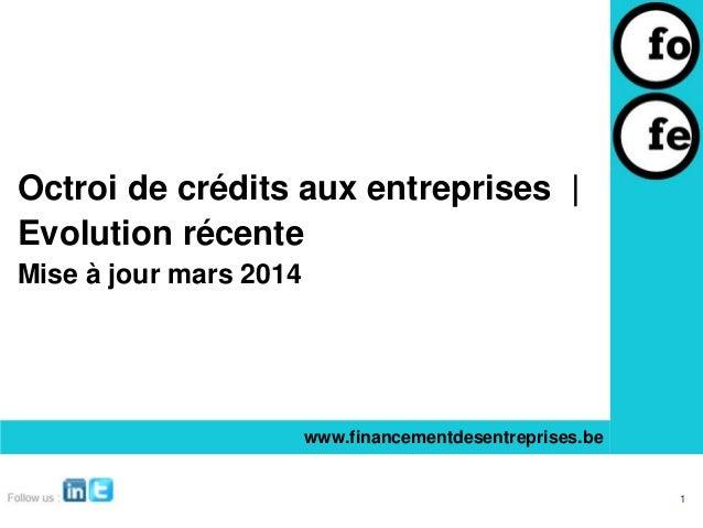 Octroi de crédits aux entreprises | Evolution récente Mise à jour mars 2014 www.financementdesentreprises.be 1