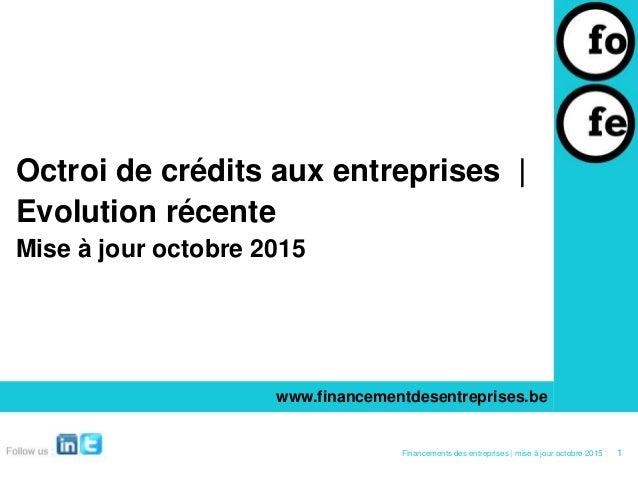 Octroi de crédits aux entreprises | Evolution récente Mise à jour octobre 2015 www.financementdesentreprises.be 1Financeme...