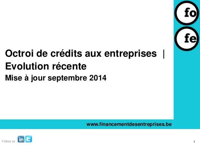 Octroi de crédits aux entreprises |  Evolution récente  Mise à jour septembre 2014  www.financementdesentreprises.be  1