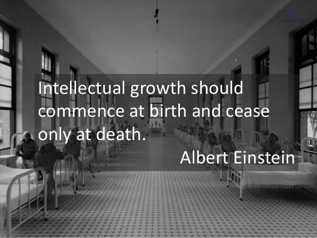 Intellectual growth should  commence at birth and cease  only at death.  Albert Einstein