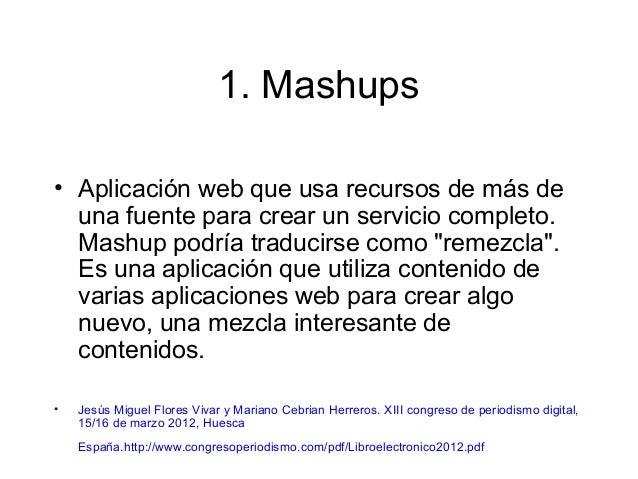 1. Mashups • Aplicación web que usa recursos de más de una fuente para crear un servicio completo. Mashup podría traducirs...
