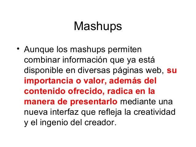 Mashups • Aunque los mashups permiten combinar información que ya está disponible en diversas páginas web, su importancia ...