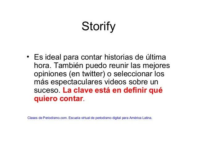 Storify • Es ideal para contar historias de última hora. También puedo reunir las mejores opiniones (en twitter) o selecci...