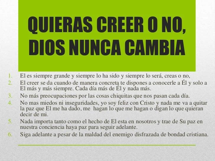 QUIERAS CREER O NO,        DIOS NUNCA CAMBIA1.   El es siempre grande y siempre lo ha sido y siempre lo será, creas o no,2...