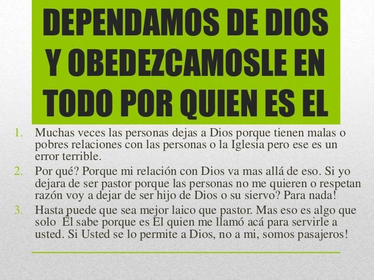 DEPENDAMOS DE DIOS     Y OBEDEZCAMOSLE EN     TODO POR QUIEN ES EL1. Muchas veces las personas dejas a Dios porque tienen ...