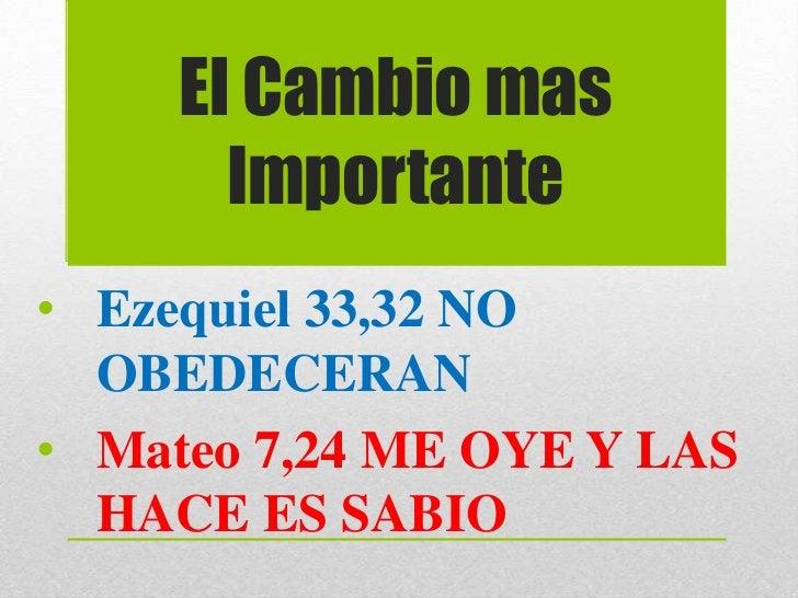 El Cambio mas       Importante• Ezequiel 33,32 NO  OBEDECERAN• Mateo 7,24 ME OYE Y LAS  HACE ES SABIO