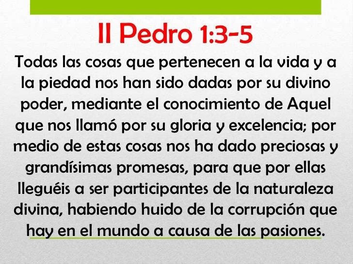 II Pedro 1:3-5Todas las cosas que pertenecen a la vida y a la piedad nos han sido dadas por su divino poder, mediante el c...