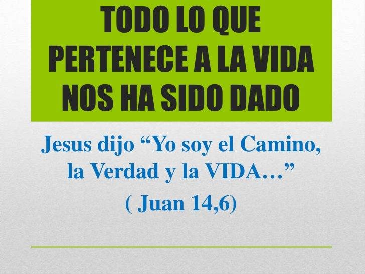 """TODO LO QUEPERTENECE A LA VIDA NOS HA SIDO DADOJesus dijo """"Yo soy el Camino,   la Verdad y la VIDA…""""         ( Juan 14,6)"""