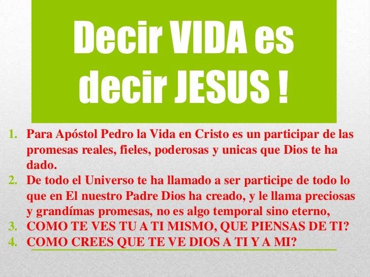 Decir VIDA es           decir JESUS !1. Para Apóstol Pedro la Vida en Cristo es un participar de las   promesas reales, fi...