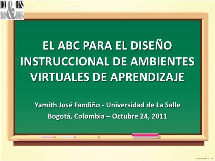 EL ABC PARA EL DISEÑOINSTRUCCIONAL DE AMBIENTES  VIRTUALES DE APRENDIZAJE  Yamith José Fandiño - Universidad de La Salle  ...