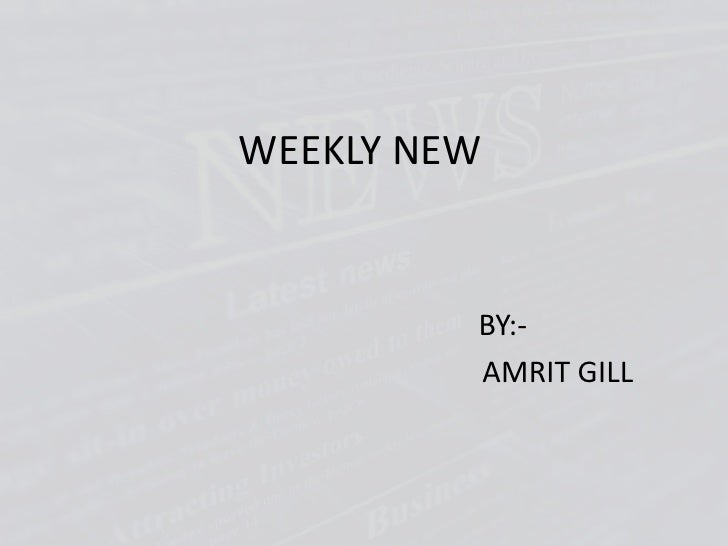 WEEKLY NEW<br />BY:-<br />                AMRIT GILL<br />