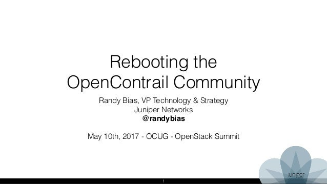 1 Rebooting the OpenContrail Community Randy Bias, VP Technology & Strategy Juniper Networks @randybias May 10th, 2017 - O...