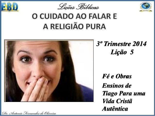 3º Trimestre 2014 Lição 5 Fé e Obras Ensinos de Tiago Para uma Vida Cristã Autêntica