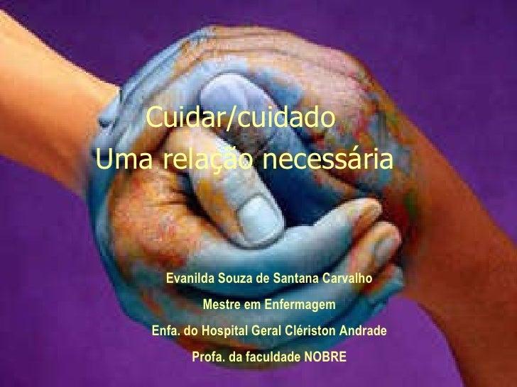 Cuidar/cuidado  Uma relação necessária Evanilda Souza de Santana Carvalho Mestre em Enfermagem Enfa. do Hospital Geral Clé...