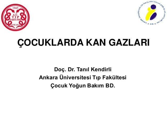 ÇOCUKLARDA KAN GAZLARI Doç. Dr. Tanıl Kendirli Ankara Üniversitesi Tıp Fakültesi Çocuk Yoğun Bakım BD. ANKA R A ÜNİVERSİTE...