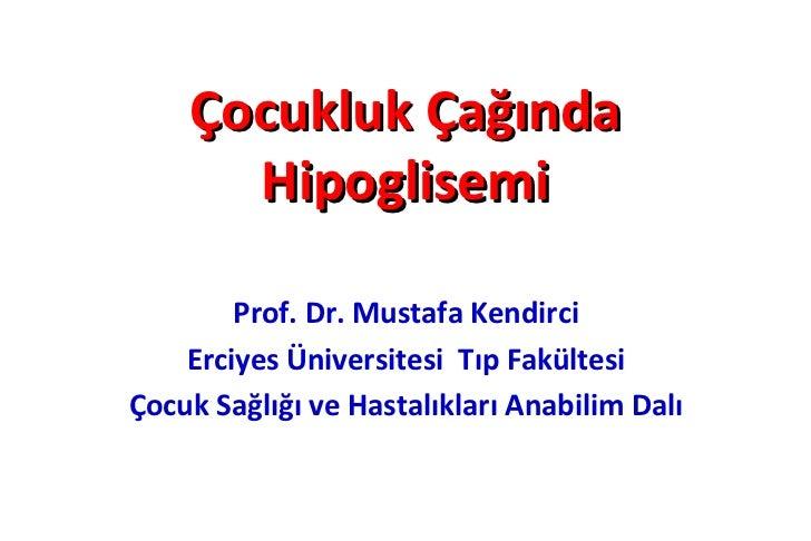 Çocukluk Çağında      Hipoglisemi        Prof. Dr. Mustafa Kendirci    Erciyes Üniversitesi Tıp FakültesiÇocuk Sağlığı ve ...