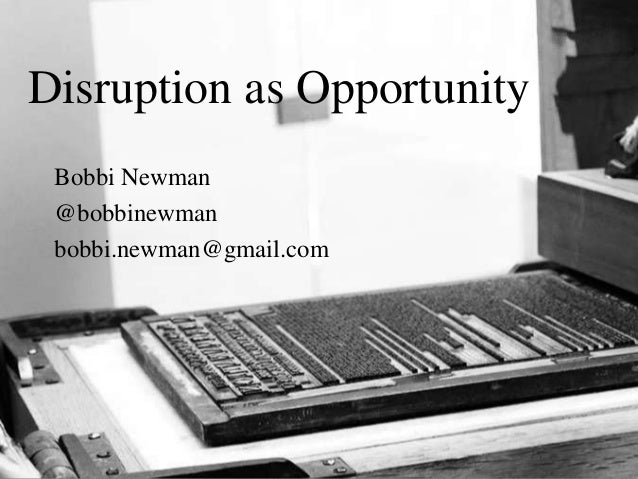 Disruption as Opportunity Bobbi Newman @bobbinewman bobbi.newman@gmail.com