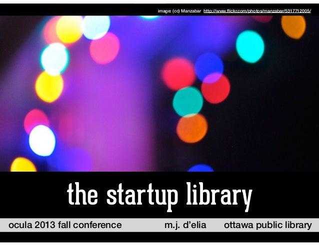 ocula 2013 fall conference ottawa public librarym.j. d'elia the startup library image: (cc) Manzabar http://www.flickr.com/...