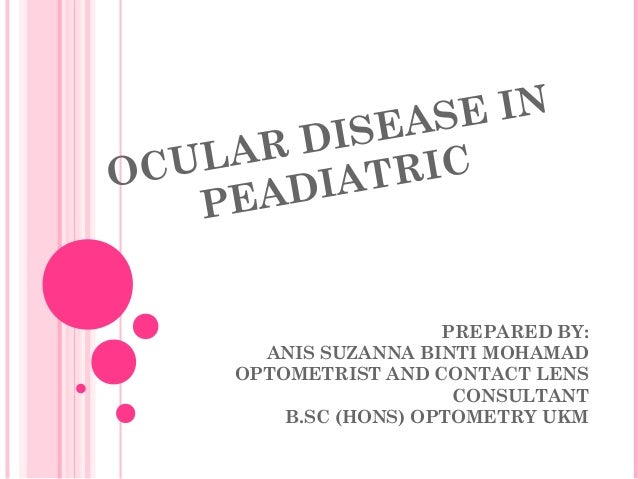 OCULAR DISEASE IN PEADIATRIC PREPARED BY: ANIS SUZANNA BINTI MOHAMAD OPTOMETRIST AND CONTACT LENS CONSULTANT B.SC (HONS) O...