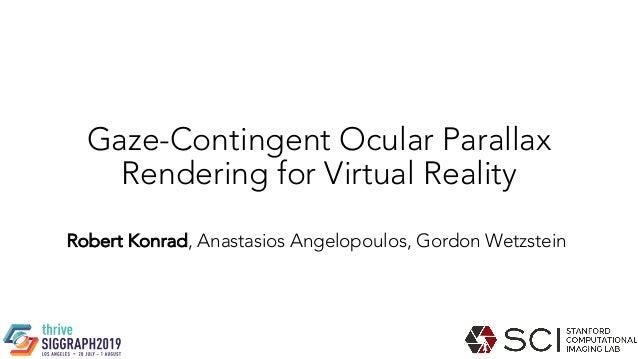 Gaze-Contingent Ocular Parallax Rendering for Virtual Reality Robert Konrad, Anastasios Angelopoulos, Gordon Wetzstein