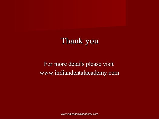 Thank you For more details please visit www.indiandentalacademy.com  www.indiandentalacademy.com