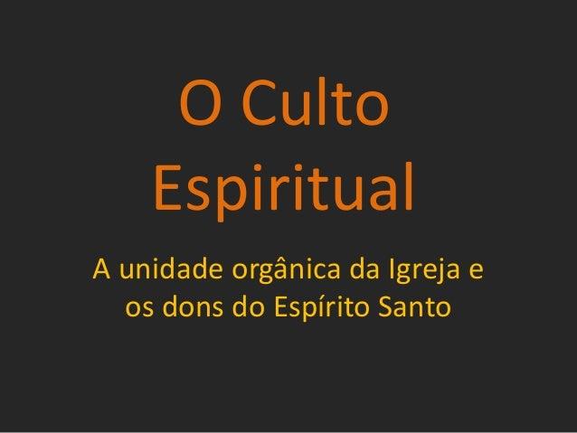 O CultoEspiritualA unidade orgânica da Igreja eos dons do Espírito Santo