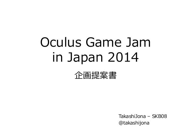 Oculus Game Jam  in Japan 2014    企画提案書  TakashiJona – SKB08  @takashijona