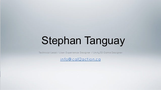 Stephan Tanguay Technical Lead / User Experience Designer / Unity3D Game Designer ! info@call2action.ca