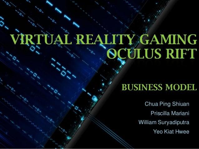 VIRTUAL REALITY GAMING OCULUS RIFT BUSINESS MODEL Chua Ping Shiuan Priscilla Mariani William Suryadiputra  Yeo Kiat Hwee