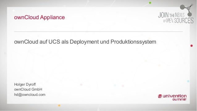 ownCloud Appliance ownCloud auf UCS als Deployment und Produktionssystem Holger Dyroff ownCloud GmbH hd@owncloud.com