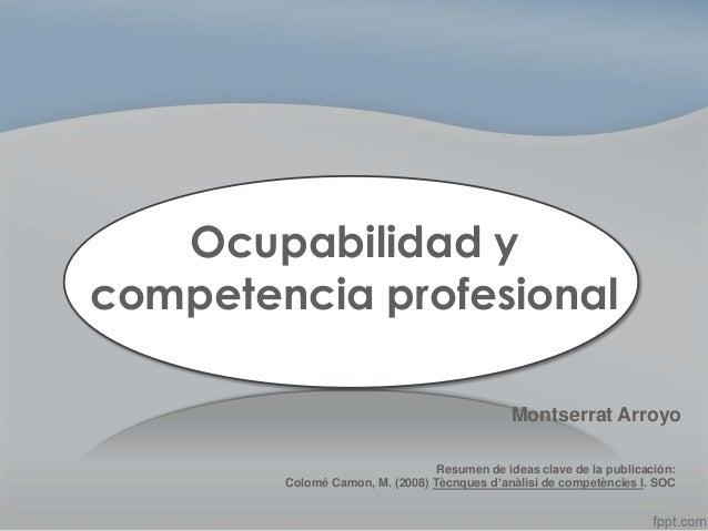 Ocupabilidad y competencia profesional Montserrat Arroyo Resumen de ideas clave de la publicación: Colomé Camon, M. (2008)...