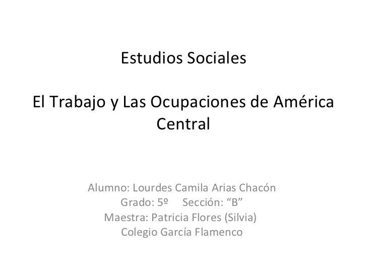 Estudios SocialesEl Trabajo y Las Ocupaciones de América                 Central       Alumno: Lourdes Camila Arias Chacón...
