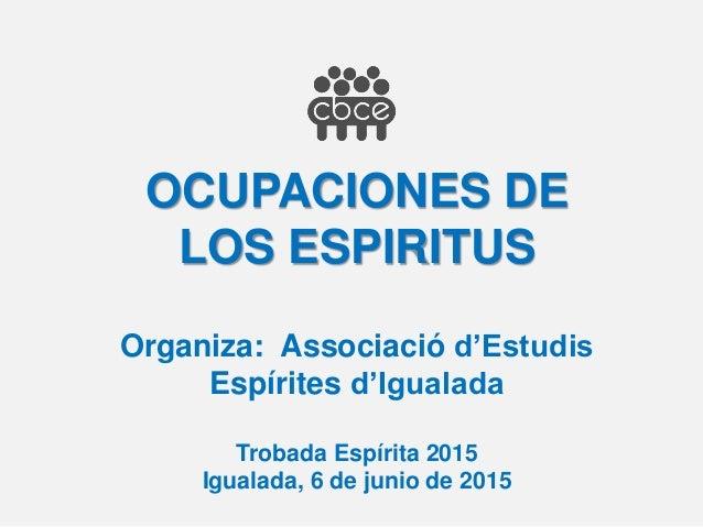 OCUPACIONES DE LOS ESPIRITUS Organiza: Associació d'Estudis Espírites d'Igualada Trobada Espírita 2015 Igualada, 6 de juni...