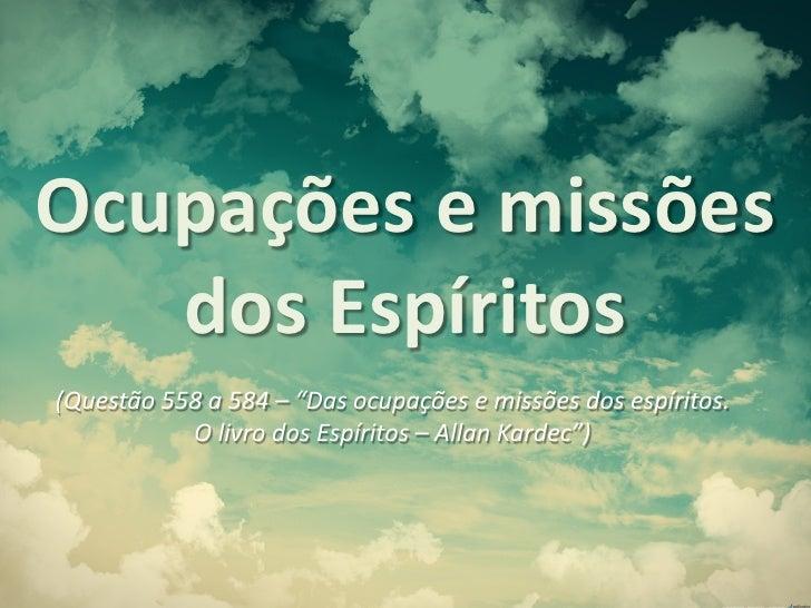 """Ocupações e missões   dos Espíritos(Questão 558 a 584 – """"Das ocupações e missões dos espíritos.           O livro dos Espí..."""