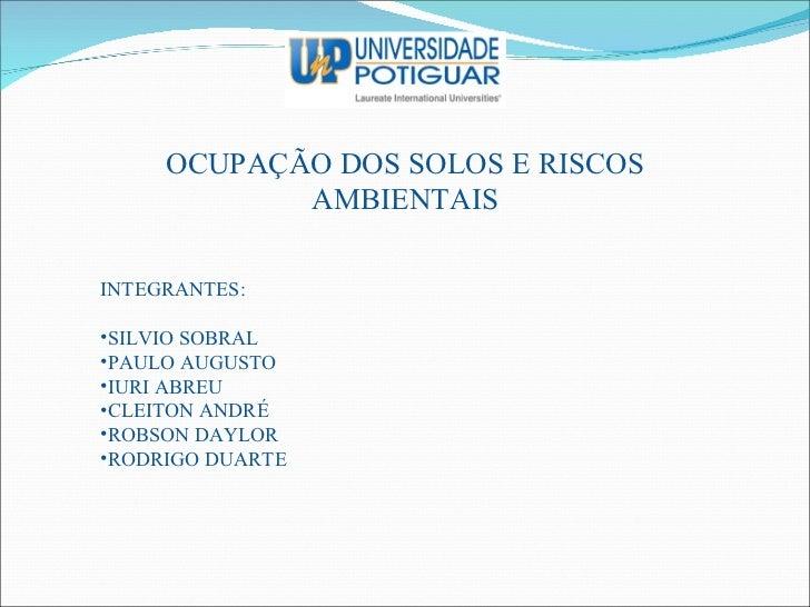 OCUPAÇÃO DOS SOLOS E RISCOS AMBIENTAIS <ul><li>INTEGRANTES: </li></ul><ul><li>SILVIO SOBRAL </li></ul><ul><li>PAULO AUGUST...