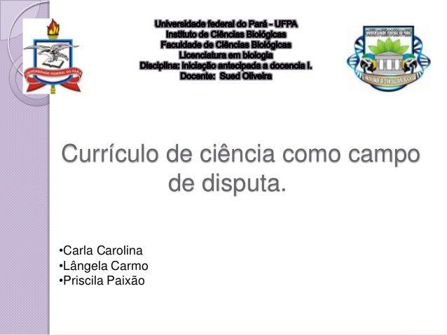 Currículo de ciência como campo          de disputa.•Carla Carolina•Lângela Carmo•Priscila Paixão